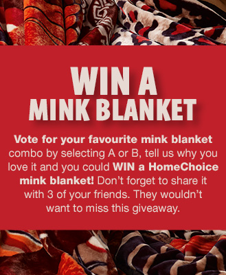 Vote for your favourite mink blanket by selecting A or B, tell us why you love it and you could win a HomeChoice mink blanket! Don't forget to share it with 3 of your friends. They wouldn't want to miss this giveaway.